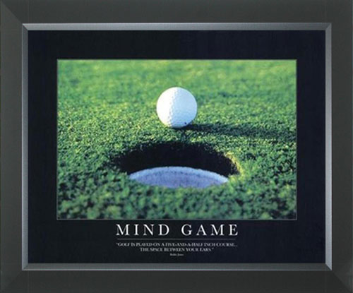 "Mind Game - ""Golf is Played on a 5 1/2 Inch Course - The Space Between Your Ears."""